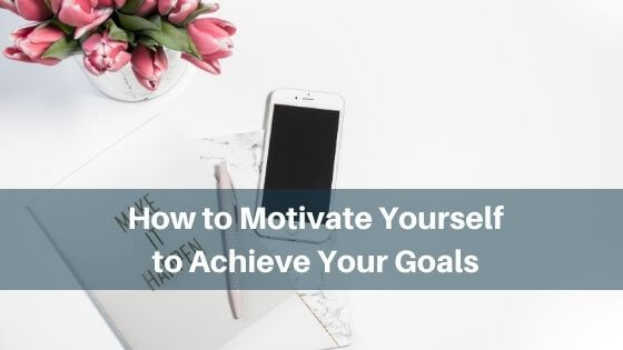 how to motivate yourself to achieve your goals